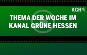 Unser Thema der Woche im Kanal GRÜNE Hessen (KGH)